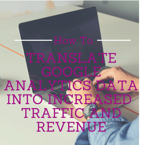 How To Translate Google Analytics Data Into Increased Traffic And Revenue